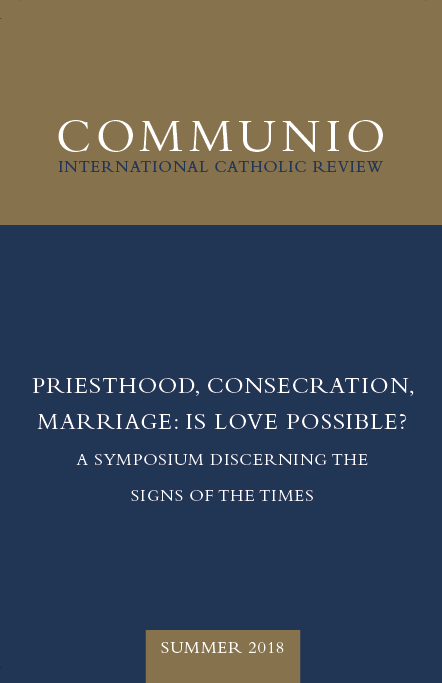 Communio - Summer 2018 - Priesthood, Consecration, Marriage: Is Love Possible? A Symposium Discerning the Signs of the Times